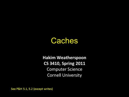 Caches Hakim Weatherspoon CS 3410, Spring 2011 Computer Science Cornell University See P&H 5.1, 5.2 (except writes)
