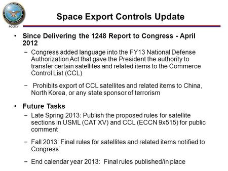 POLICY Space Export Controls Update Since Delivering the 1248 Report to Congress - April 2012 −Congress added language into the FY13 National Defense Authorization.