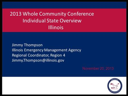 November 20, 2013 2013 Whole Community Conference Individual State Overview Illinois Jimmy Thompson Illinois Emergency Management Agency Regional Coordinator,