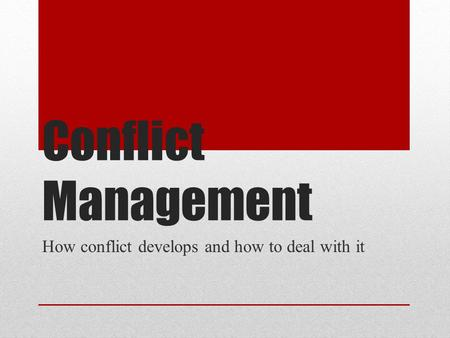 Conflict Management How conflict develops and how to deal with it.