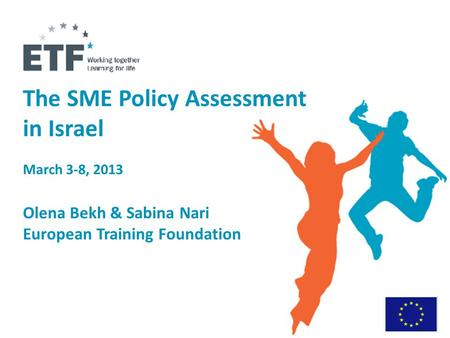 The SME Policy Assessment in Israel March 3-8, 2013 Olena Bekh & Sabina Nari European Training Foundation.