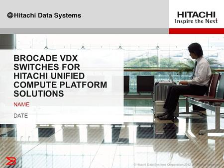 1© Hitachi Data Systems Corporation 2012. All Rights Reserved.1 BROCADE VDX SWITCHES FOR HITACHI UNIFIED COMPUTE PLATFORM SOLUTIONS NAME DATE NAME DATE.