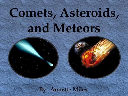 Comets, Asteroids, and Meteors By: Annette Miles.