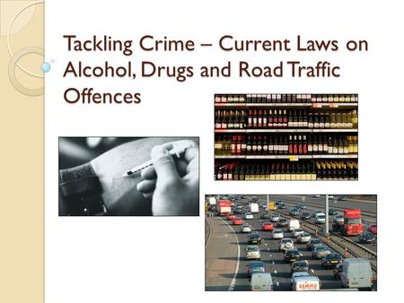 Tackling Crime – Current Laws on Alcohol, Drugs and Road Traffic Offences.
