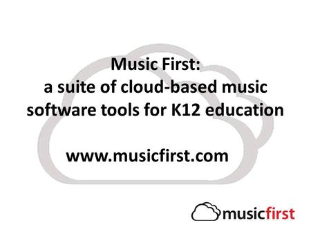 Music First: a suite of cloud-based music software tools for K12 education www.musicfirst.com.