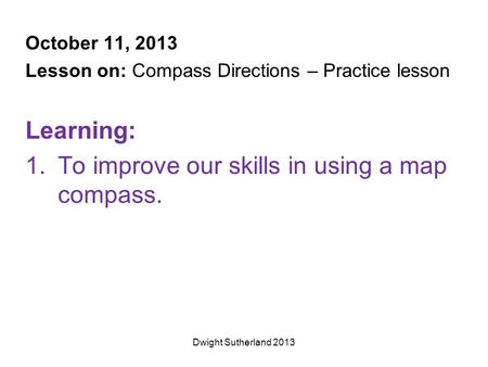 October 11, 2013 Lesson on: Compass Directions – Practice lesson Learning: 1.To improve our skills in using a map compass. Dwight Sutherland 2013.