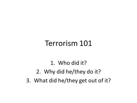 Terrorism 101 1.Who did it? 2.Why did he/they do it? 3.What did he/they get out of it?