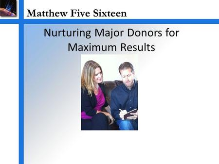 Nurturing Major Donors for Maximum Results. Major Gift Fund Raising is Important Securing Major Gifts grows organization's programs. Major Gifts grow.