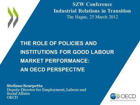 THE ROLE OF POLICIES AND INSTITUTIONS FOR GOOD LABOUR MARKET PERFORMANCE: AN OECD PERSPECTIVE Stefano Scarpetta Deputy-Director for Employment, Labour.