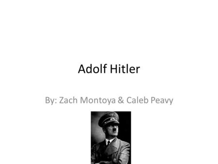 Adolf Hitler By: Zach Montoya & Caleb Peavy. Born and Death Adolf Hitler was born in Austria, on April 20, 1889. Hitler died on April 30, 1945 in Berlin.