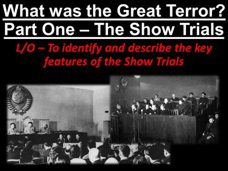 What was the Great Terror? Part One – The Show Trials L/O – To identify and describe the key features of the Show Trials.