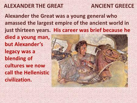 ALEXANDER THE GREAT ANCIENT GREECE Alexander the Great was a young general who amassed the largest empire of the ancient world in just thirteen years.
