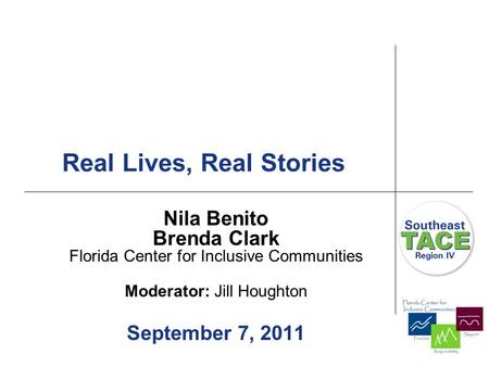 Real Lives, Real Stories Nila Benito Brenda Clark Florida Center for Inclusive Communities Moderator: Jill Houghton September 7, 2011.