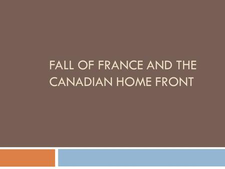 FALL OF FRANCE AND THE CANADIAN HOME FRONT. Fall of France  Maginot Line – The most sophisticated trench in history.  Decoy on Belgian front (May 10.