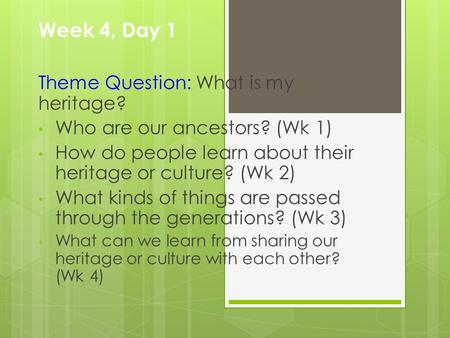 Week 4, Day 1 Theme Question: What is my heritage? Who are our ancestors? (Wk 1) How do people learn about their heritage or culture? (Wk 2) What kinds.