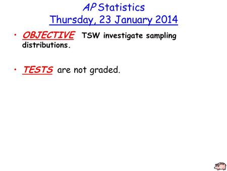AP Statistics Thursday, 23 January 2014 OBJECTIVE TSW investigate sampling distributions. TESTS are not graded.