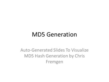 MD5 Generation Auto-Generated Slides To Visualize MD5 Hash Generation by Chris Fremgen.
