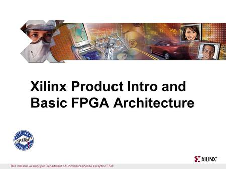 This material exempt per Department of Commerce license exception TSU Xilinx Product Intro and Basic FPGA Architecture.