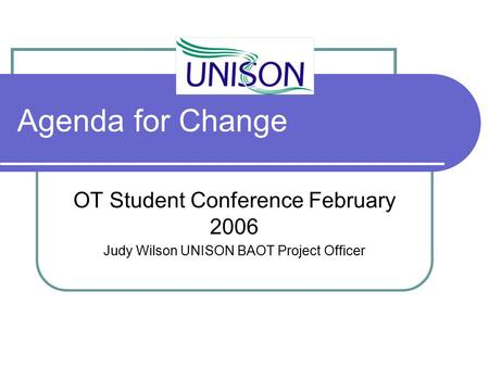 Agenda for Change OT Student Conference February 2006 Judy Wilson UNISON BAOT Project Officer.