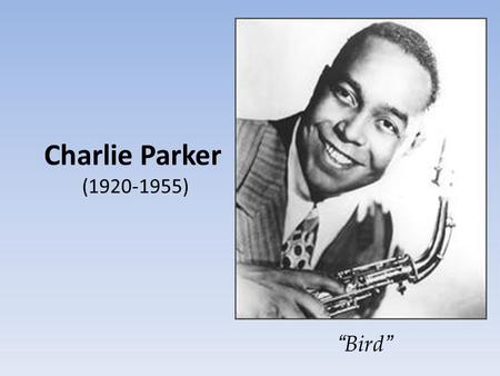 "Charlie Parker (1920-1955) "" Bird "". Charles Christopher Parker, Jr was born in Kansas City Kansas, the only son of Addie and Charles Parker Sr. Charles."