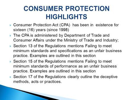  Consumer Protection Act (CPA) has been in existence for sixteen (16) years (since 1998)  The CPA is administered by Department of Trade and Consumer.