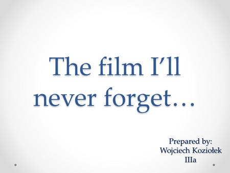 The film I'll never forget… Prepared by: Prepared by: Wojciech Koziołek IIIa.
