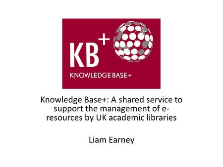 Knowledge Base+: A shared service to support the management of e- resources by UK academic libraries Liam Earney.