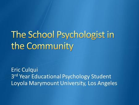 Eric Culqui 3 rd Year Educational Psychology Student Loyola Marymount University, Los Angeles.