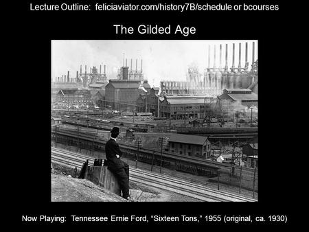 "The Gilded Age Lecture Outline: feliciaviator.com/history7B/schedule or bcourses Now Playing: Tennessee Ernie Ford, ""Sixteen Tons,"" 1955 (original, ca."