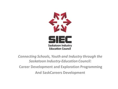 Connecting Schools, Youth and Industry through the Saskatoon Industry-Education Council: Career Development and Exploration Programming And SaskCareers.