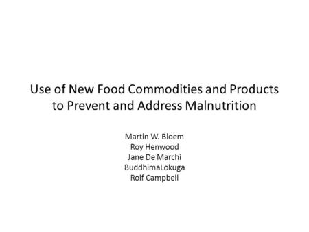 Use of New Food Commodities and Products to Prevent and Address Malnutrition Martin W. Bloem Roy Henwood Jane De Marchi BuddhimaLokuga Rolf Campbell.