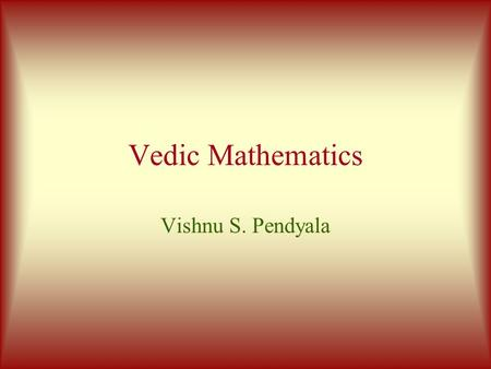 Vedic Mathematics Vishnu S. Pendyala Copyright(c) Vishnu S. Pendyala The Roots of Vedic Math Sri Bharati Krsna Tirthaji (1884-1960)  All of mathematics.