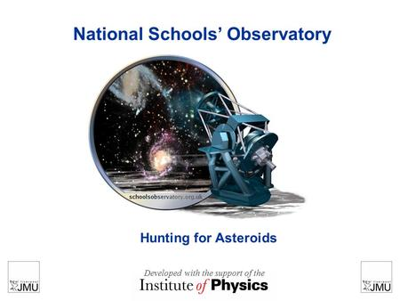 National Schools' Observatory Hunting for Asteroids Developed with the support of the.