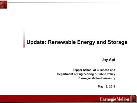 Update: Renewable Energy and Storage Jay Apt Tepper School of Business and Department of Engineering & Public Policy Carnegie Mellon University May 16,