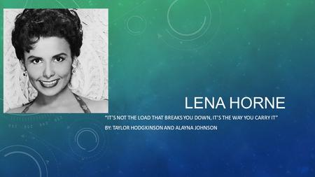 "LENA HORNE ""IT'S NOT THE LOAD THAT BREAKS YOU DOWN, IT'S THE WAY YOU CARRY IT"" BY: TAYLOR HODGKINSON AND ALAYNA JOHNSON."