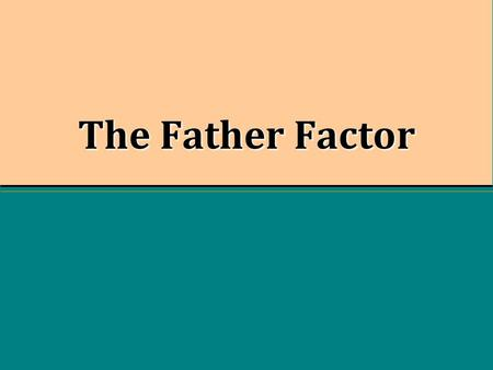 "The Father Factor. Absent Fathers ""Tonight, more than one-third of American children will go to sleep in homes in which their fathers do not live."" -David."