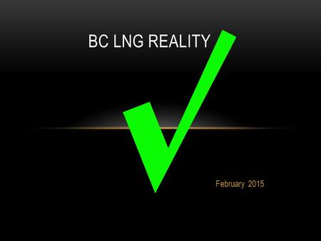 "February 2015 BC LNG REALITY.  Three large LNG export plants will be operational by 2020.  Construction, operation, and the ""induced employment"" of."