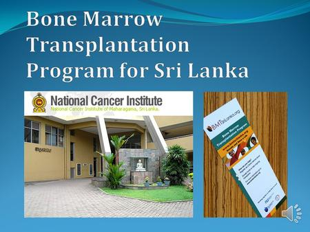 Cancer is the third leading cause of death in Sri Lanka BMT is a cost effective treatment for Thalassemia (most common life- threatening disease in.