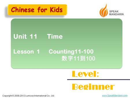 Copyright © 2008-2013 Lumivox International Co., Ltd. www.SpeakMandarin.com Unit 11 Time Lesson 1 Counting11-100 数字 11 到 100 Unit 11 Time Lesson 1 Counting11-100.
