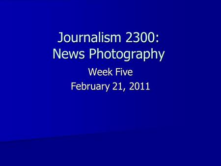 Journalism 2300: News Photography Week Five February 21, 2011.