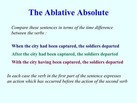 The Ablative Absolute Compare these sentences in terms of the time difference between the verbs : When the city had been captured, the soldiers departed.