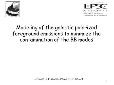 Modeling of the galactic polarized foreground emissions to minimize the contamination of the BB modes L. Fauvet, J.F. Macías-Pérez, F.-X. Désert 1.