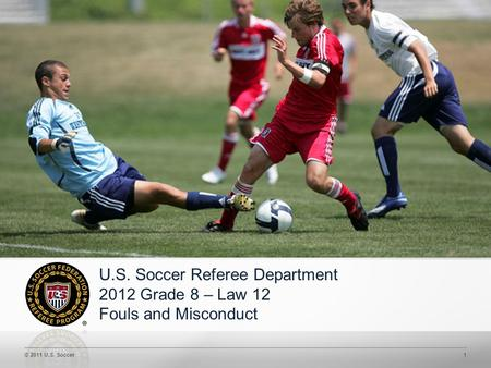 © 2011 U.S. Soccer1 U.S. Soccer Referee Department 2012 Grade 8 – Law 12 Fouls and Misconduct.