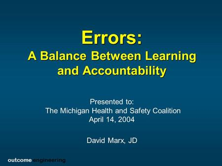 Outcome engineering Errors: A Balance Between Learning and Accountability Presented to: The Michigan Health and Safety Coalition April 14, 2004 David Marx,