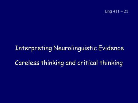 Interpreting Neurolinguistic Evidence Careless thinking and critical thinking Ling 411 – 21.