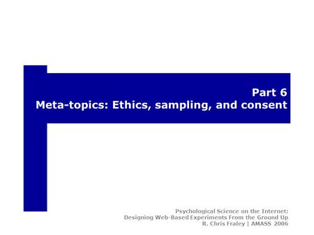 Part 6 Meta-topics: Ethics, sampling, and consent Psychological Science on the Internet: Designing Web-Based Experiments From the Ground Up R. Chris Fraley.