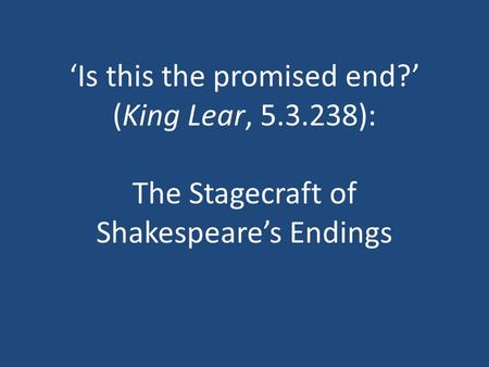 'Is this the promised end?' (King Lear, 5.3.238): The Stagecraft of Shakespeare's Endings.