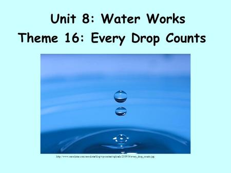 Unit 8: Water Works Theme 16: Every Drop Counts