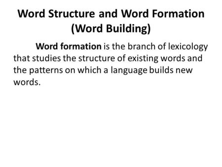 Word Structure and Word Formation (Word Building) Word formation is the branch of lexicology that studies the structure of existing words and the patterns.