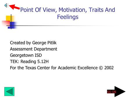 Point Of View, Motivation, Traits And Feelings Created by George Pitlik Assessment Department Georgetown ISD TEK: Reading 5.12H For the Texas Center for.